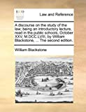 A Discourse on the Study of the Law; Being an Introductory Lecture, Read in the Public Schools, October Xxv, M Dcc Lviii, by William Blackstone, T, William Blackstone, 1170759114