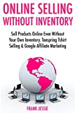 Online Selling Without Inventory (2017): Sell Products Online Even Without Your Own Inventory. Teespring Tshirt Selling & Google Affiliate Marketing
