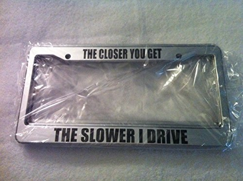 The Closer You Get The Slower I Drive   Automotive Chrome License Plate Frame   Funny Back Off