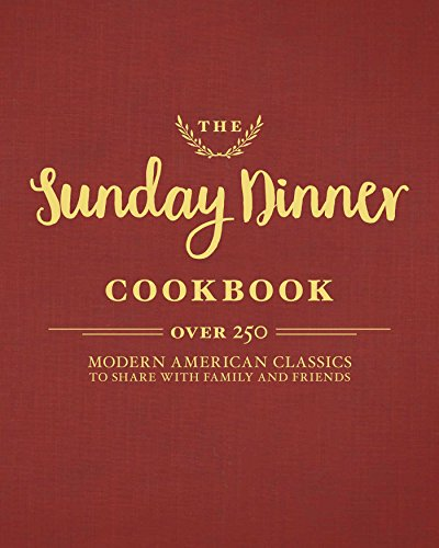 The Sunday Dinner Cookbook: Over 250 Modern American Classics to Share with Family and Friends by Cider Mill Press