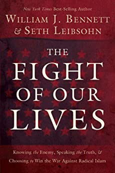 The Fight of Our Lives: Knowing the Enemy, Speaking the Truth, and Choosing to Win the War Against Radical Islam by [Bennett, William J.]