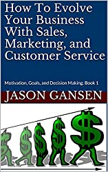 How To Evolve Your Business With Sales, Marketing, and Customer Service: Motivation, Goals, and Decision Making:  Book 1