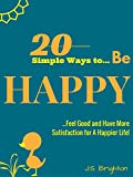 BE HAPPY: 20 Simple Ways to Be Happy, Feel Good, and Have More Satisfaction for A Happier Life! (Be Happy Series Book 1)