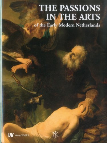 Passions in the Arts Early Modern Netherlands: Netherlands Yearbook for History of Art 2010, the Passions in the arts of the Early Modern Netherlands ... for History of Art / Nederlands Kunsthi)