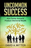 Uncommon Success: How Family Stewards Produce Intentional Wealth
