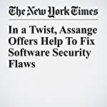 In a Twist, Assange Offers Help to Fix Software Security Flaws | Scott Shane,David E. Sanger,Vindu Goel