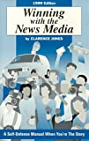 Winning with the News Media : A Self-Defense Manual When You're the Story, Jones, Clarence, 0961960345