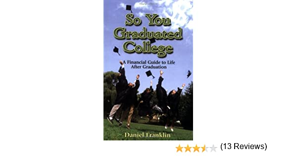 So you graduated college a financial guide to life after graduation so you graduated college a financial guide to life after graduation daniel franklin 9780978514907 amazon books fandeluxe Images