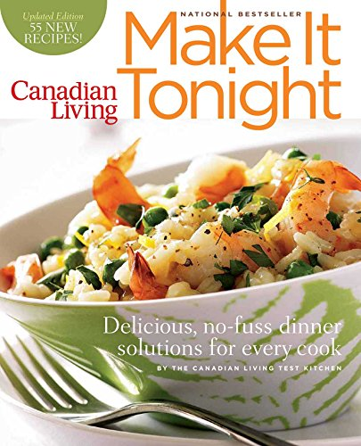 Canadian Living: Make It Tonight: Delicious, no-fuss dinner solutions for every cook Updated Edition Canadian Living Test Kitchen