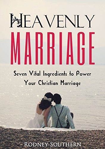 Heavenly Marriage: Seven Vital Ingredients to Power Your Christian Marriage