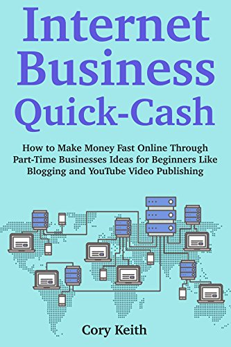 Internet Business Quick Cash: How to Make Money Fast Online Through Part-Time Businesses Ideas for Beginners Like Blogging and YouTube Video Publishing