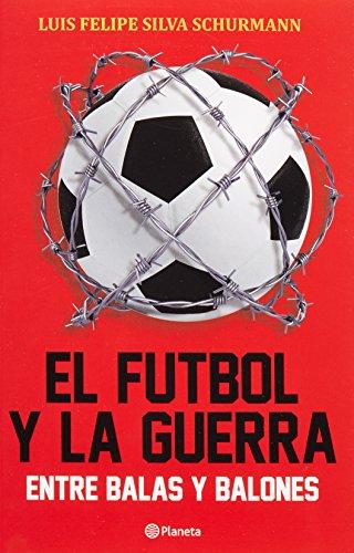 El Futbol Y La Guerra. Entre Balas Y Balones (Spanish Edition)