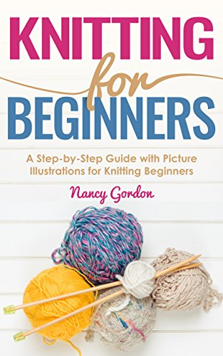 Knitting For Beginners: A Step By Step Guide With Picture illustrations For Knitting Beginners