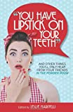 You Have Lipstick on Your Teeth: And Other Things You'll Only Hear from Your Friends In The Powder Room