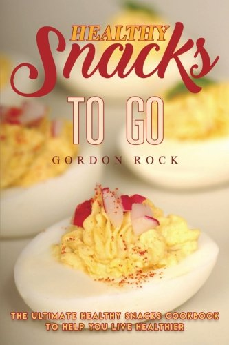 Healthy Snacks to Go: The Ultimate Healthy Snacks Cookbook to Help You Live Healthier