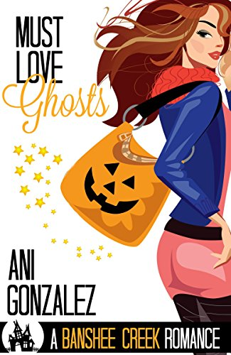 Must Love Ghosts: A Haunting Paranormal Romance (Banshee Creek Book 1) by [Gonzalez, Ani]
