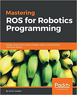 Mastering ROS for Robotics Programming: Design, build, and