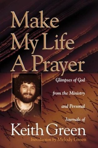 (Make My Life a Prayer: Glimpses of God from the Ministry and Personal Journals of Keith Green)