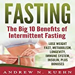 Fasting: The Big 10 Benefits of Intermittent Fasting | Andrew N Kuehn