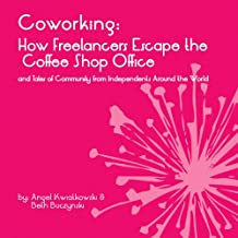 Coworking: How Freelancers Escape the Coffee Shop Office and Tales of Community from Independents Around the World