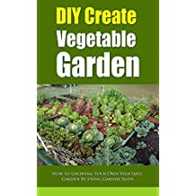 DIY Create Vegetable Garden: How to Growing Your Own Vegetable Garden By Using Garden Seeds