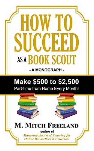 HOW TO SUCCEED AS A BOOK SCOUT: Make $500 to $2,500 Part-Time Every Month! by [Freeland, M. Mitch]