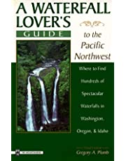 A Waterfall Lover's Guide to the Pacific Northwest: Where to Find Hundreds of Spetacular Waterfalls in Washington Oregon and Idaho