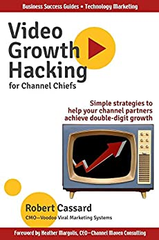 Video Growth Hacking for Channel Chiefs: Simple strategies to help your channel partners achieve double-digit growth by [Cassard, Robert]