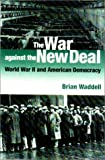 The War Against the New Deal : World War II and American Democracy, Waddell, Brian, 0875802729