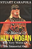 The Mania Of Hulk Hogan: The Very Worst Of The Immortal One