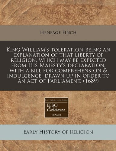 King William's toleration being an explanation of that liberty of religion, which may be expected from His Majesty's declaration, with a bill for ... up in order to an act of Parliament. (1689) ebook