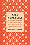 Kill Reply All: A Modern Guide to Online Etiquette, from Social Media to Work to Love