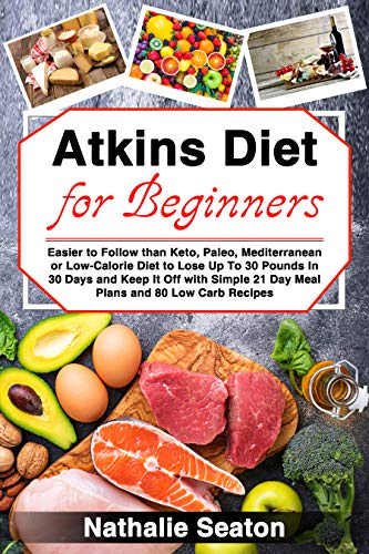Atkins Diet for Beginners: Easier to Follow than Keto, Paleo, Mediterranean or Low-Calorie Diet to Lose Up To 30 Pounds In 30 Days and Keep It Off with ... 21 Day Meal Plans and 80 Low Carb Recipes (30 Day Meal Plan To Lose 30 Pounds)