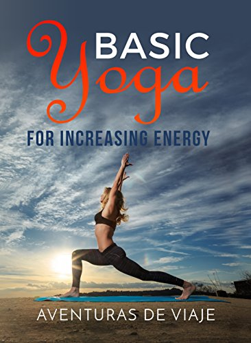 Basic Yoga for Increasing Energy: Yoga Therapy for Revitalization and Increasing Energy (Health and Fitness Book 6)