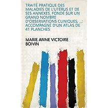 Traité pratique des maladies de l'utérus et de ses annexes, fondé sur un grand nombre d'observations cliniques, ...: accompagné d'un atlas de 41 planches (French Edition)