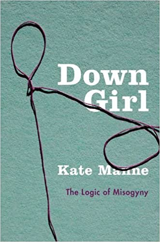 Down Girl: The Logic of Misogyny: Kate Manne: 9780190604981