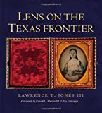 Lens on the Texas Frontier, Lawrence T. Jones, 1623491231
