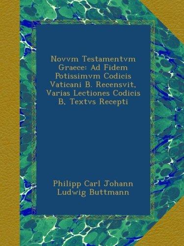 Read Online Novvm Testamentvm Graece: Ad Fidem Potissimvm Codicis Vaticani B. Recensvit, Varias Lectiones Codicis B, Textvs Recepti (Latin Edition) ebook