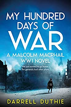 My Hundred Days of War: A Malcolm MacPhail WW1 novel (Malcolm MacPhail WW1 series Book 2) by [Duthie, Darrell]