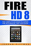 Fire HD 8: The Complete Beginner to Expert Fire HD 8 Manual and User Guide (Fire HD Guide Book 1)