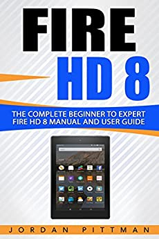 Download for free Fire HD 8: The Complete Beginner to Expert Fire HD 8 Manual and User Guide