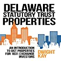 Delaware Statutory Trust (DST) Properties: An Introduction to DST Properties for 1031 Exchange Investors Audiobook by Dwight Kay Narrated by Greg Zarcone