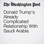 Donald Trump's Already Complicated Relationship With Saudi Arabia | Adam Taylor