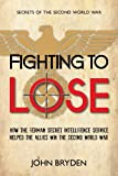 Fighting to Lose: How the German Secret Intelligence Service Helped the Allies Win the Second World War (Secrets of the Second World War)