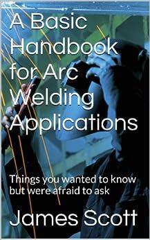 A Basic Handbook for Arc Welding Applications by [Scott, James]