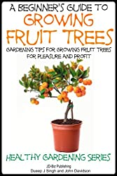 A Beginner's Guide to Growing Fruit Trees: Gardening Tips and Methods for Growing Fruit Trees For Pleasure And Profit. (Healthy Gardening Series Book 10) (English Edition)