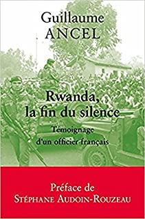 Rwanda, la fin du silence : témoignage d'un officier français, Ancel, Guillaume