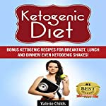 Ketogenic Diet: Bonus Ketogenic Recipes for Breakfast, Lunch and Dinner! Even Ketogenic Shakes! | Valerie Childs