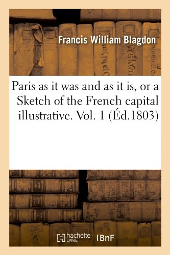 Download Paris as It Was and as It Is, or a Sketch of the French Capital Illustrative. Vol. 1 (Ed.1803) (Histoire) (French Edition) pdf