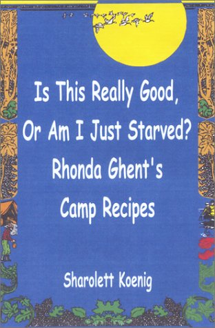 Is This Really Good, or Am I Just Starved?: Rhonda Ghent's Camp Recipes by Sharolett Koenig